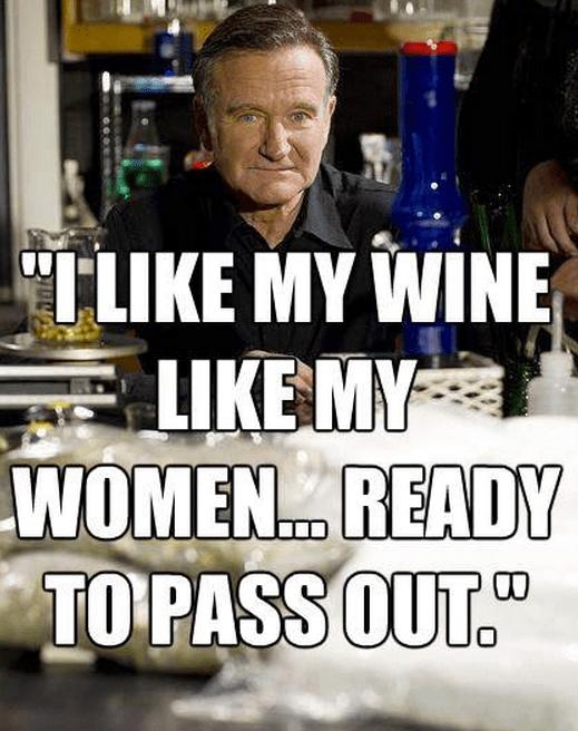 """I like my wine like my women… ready to pass out."""