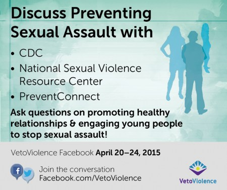 discuss preventing sexual violence with CDC, National Sexual Violence Resource Center, PreventConnect. Ask questions on promoting healthy relationships and engaging young peopel to stop sexual assault.  VetoViolence Facebook April 20-24, 2015. Join the conversation. www.Facebook.com/VetoViolence