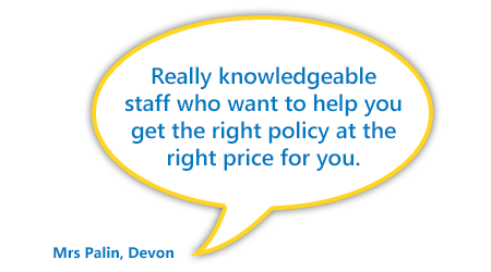 """Really knowledgeable staff who want to help you get the right policy at the right price for you."" Mrs Palin, Devon"