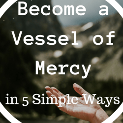 How to Become a Vessel of Mercy and Pope Francis' Closing comments on the Year of Mercy