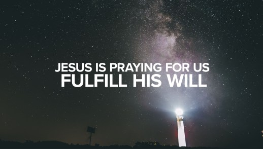 Jesus is Praying for Us: Fulfill His Will
