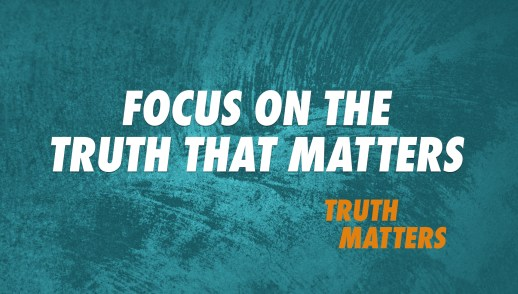 Focus on the Truth That Matters