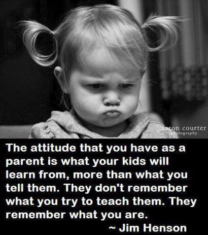 The attitude that you have as a parent is what your kids will learn from, more than what you tell them.