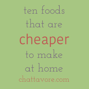 Unless you're eating off the dollar menu, you can save a ton of money by cooking for yourself. Here are ten foods that are cheaper to make at home.   list from Chattavore.com