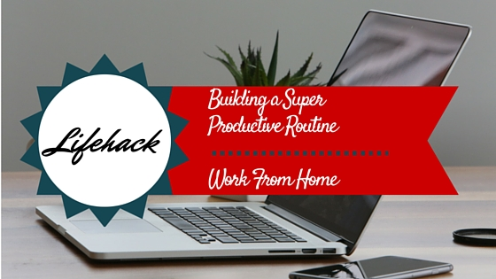 LifeHack: Building a Super Productive Work from Home Routine