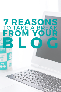 7 Reasons to Take a Break From Your Blog