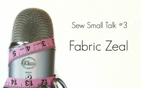 Sew Small Talk #3 – Fabric Zeal