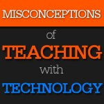 Misconceptions of Teaching with Technology