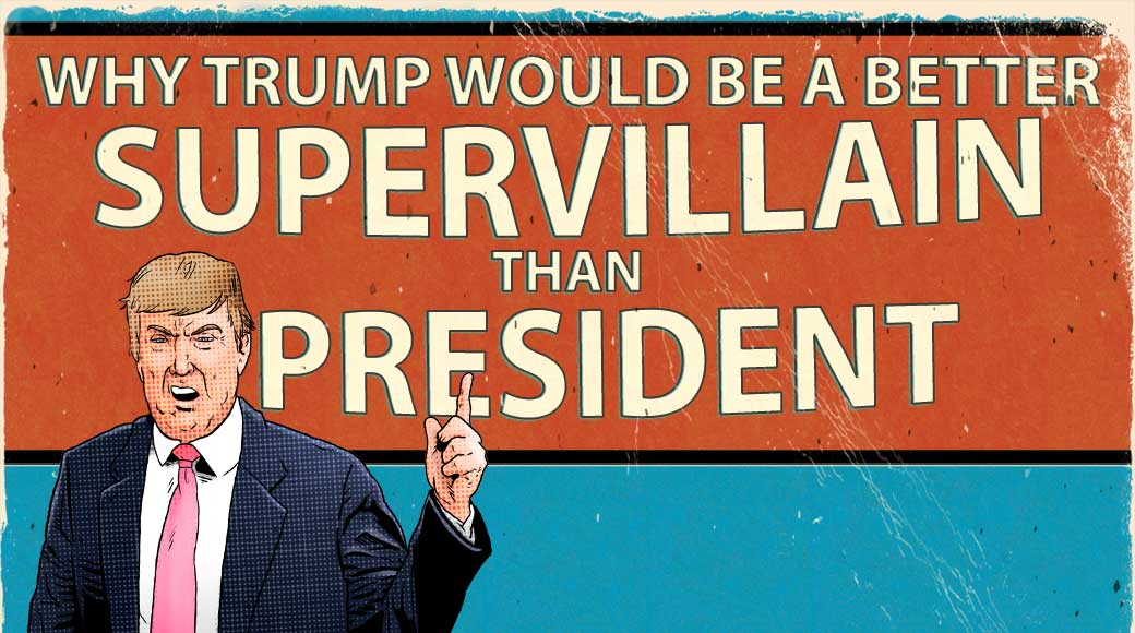 Why Trump Would be a Better Supervillain than President
