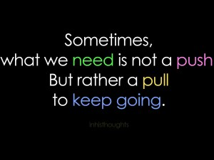 Sometimes what we need is not a push but rather a pull to keep going.