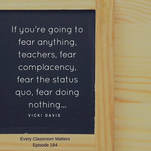If you're going to fear anything, fear complacency, fear the status quo. fear doing nothing.