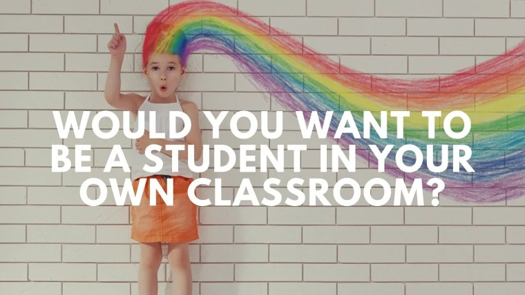 Would you want to be a student in your own classroom-