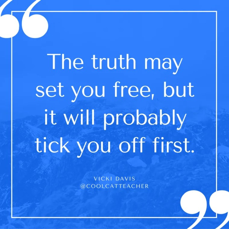 The truth may set you free, but it will probably tick you off first.
