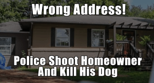 Update: Police Shoot Homeowner and Kill His Dog After Showing Up at Wrong House