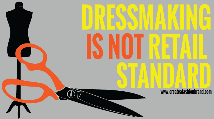 Create a fashion brand or clothing line. Dressmaking and sewing at home is not the same as manufacturing. The methods and machinery are different. Dressmaking is not retail standard. Craft and hobby terms are not Retail Standard and factories do not understand them.