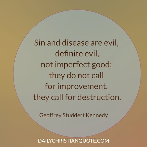 Sin and illness are evil and they are never God's imperfect good. Geoffrey Studdert Kennedy
