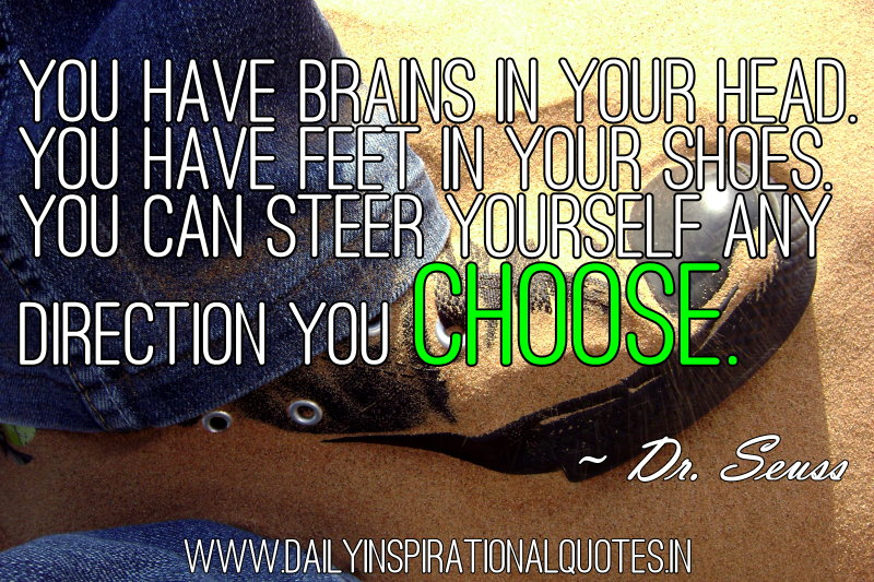 You have brains in your head. You have feet in your shoes. You can steer yourself any direction you choose. ~ Dr. Seuss