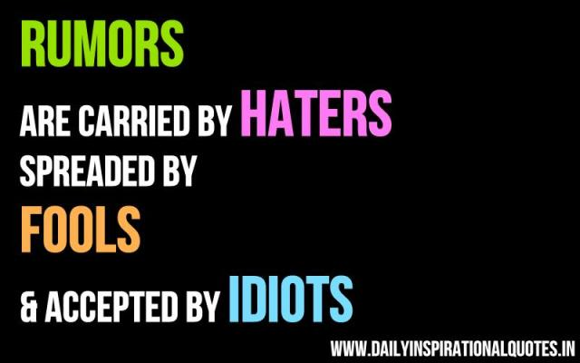 Rumors are carried by haters spreaded by fools & accepted by idiots. ~ Anonymous