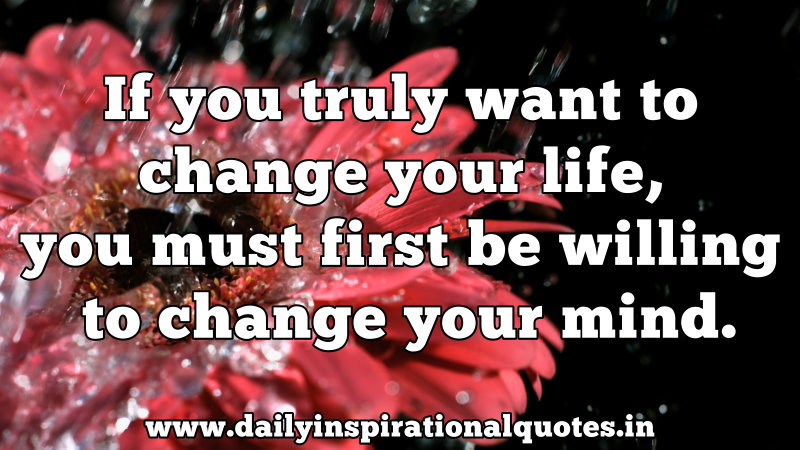 If you truly want to change your life, you must first be willing to change your mind. ~ Anonymous
