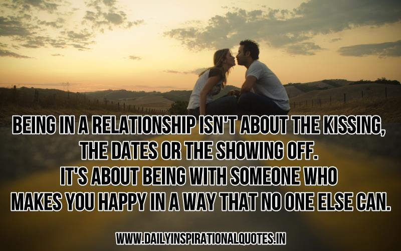 Being in a relationship isn't about the kissing, the dates or the showing off. it's about being with someone who makes you happy in a way that no one else can. ~ Anonymous