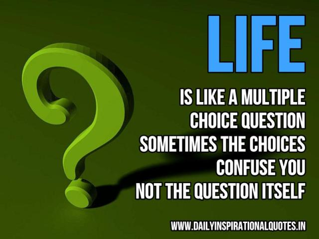 Life is like a multiple choice question, sometimes the choices confuse you, not the question itself. ~ Anonymous