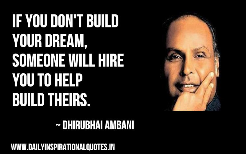 If you don't build your dream, someone will hire you to help build theirs. ~ Dhirubhai Ambani