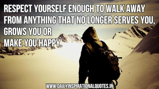 Respect yourself enough to walk away from anything that no longer serves you, grows you or make you happy. ~ Anonymous
