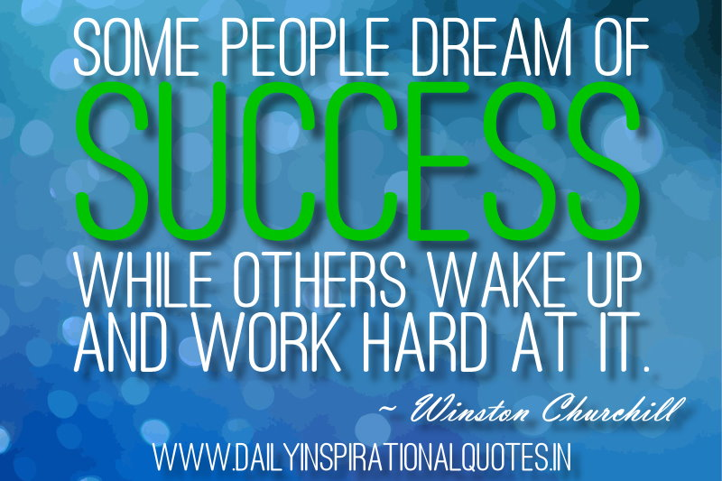 Some people dream of success while others wake up and work hard at it. ~ Winston Churchill