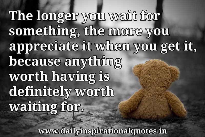 The longer you wait for something, the more you appreciate it when you get it, because anything worth having is definitely worth waiting for. ~ Anonymous