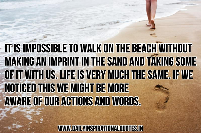 It is impossible to walk on the beach without making an imprint in the sand and taking some of it with us. life is very much the same. if we noticed this we might be more aware of our actions and words. ~ Anonymous