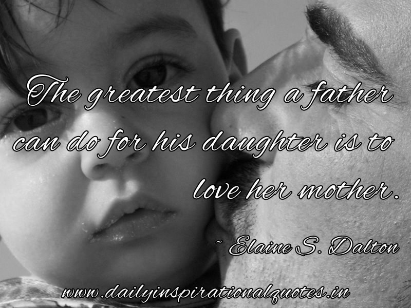 The greatest thing a father can do for his daughter is to love her mother. ~ Elaine S. Dalton
