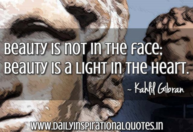 Beauty is not in the face; beauty is a light in the heart. ~ Kahlil Gibran