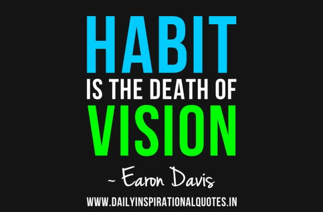 Habit is the death of vision. ~ Earon Davis