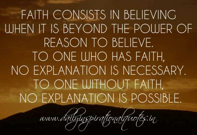 Faith consists in believing when it is beyond the power of reason to believe. To one who has faith, no explanation is necessary. To one without faith, no explanation is possible. ~ Anonymous