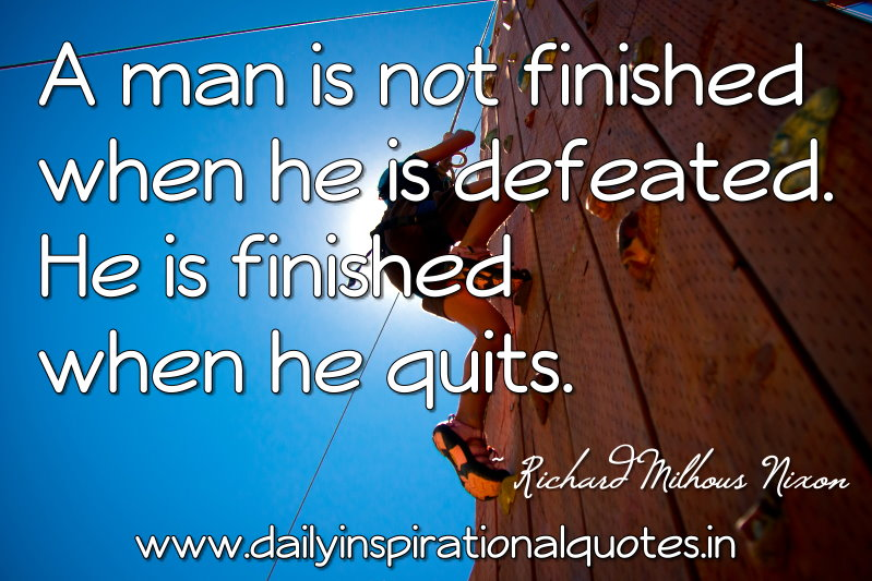 A man is not finished when he is defeated. He is finished when he quits. ~ Richard Milhous Nixon
