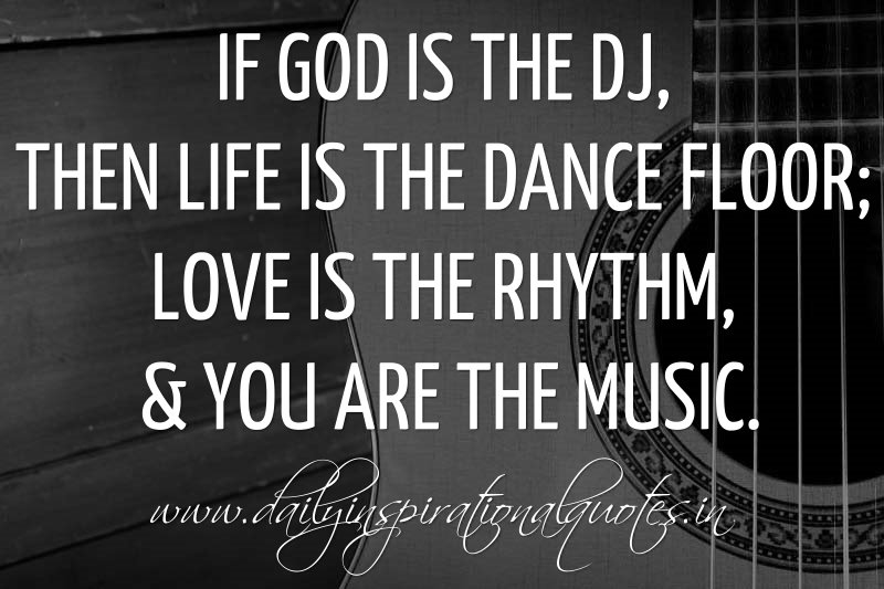 if god is the dj then life is the dance floor love is