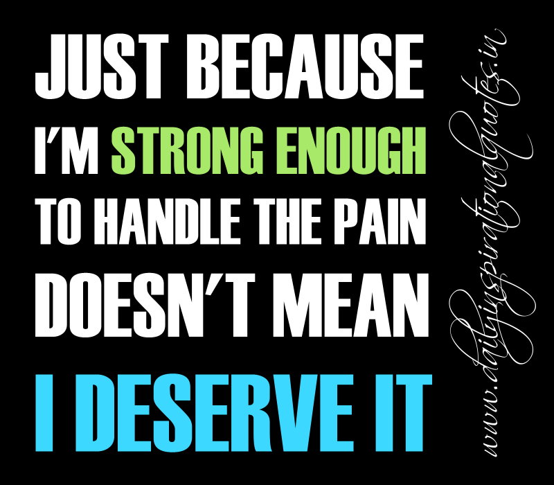 Just because I'm strong enough to handle the pain doesn't mean I deserve it. ~ Anonymous