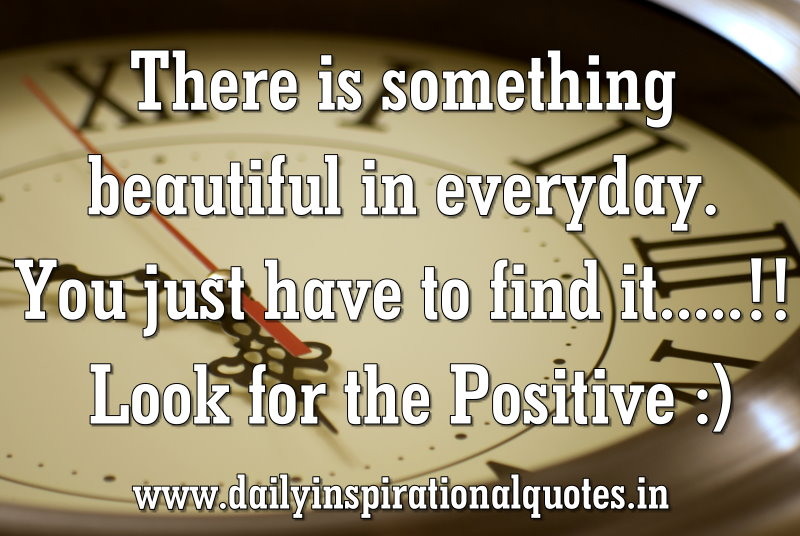 There is something beautiful in everyday. You just have to find it.....!! Look for the Positive :) ~ Anonymous