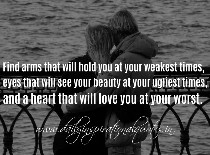 Find arms that will hold you at your weakest times, eyes that will see your beauty at your ugliest times, and a heart that will love you at your worst. ~ Anonymous