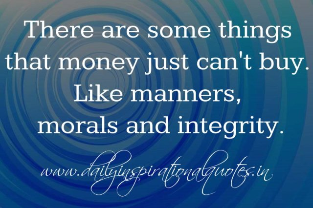 There are some things that money just can't buy. Like manners, morals and integrity. ~ Anonymous
