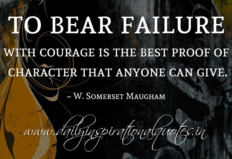 To bear failure with courage is the best proof of character that anyone can give. ~ W. Somerset Maugham