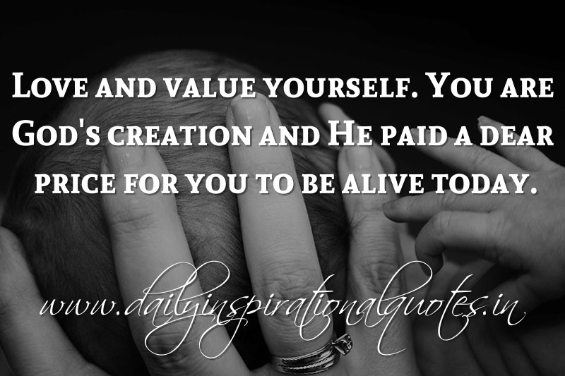 Love and value yourself. You are God's creation and He paid a dear price for you to be alive today. ~ Anonymous