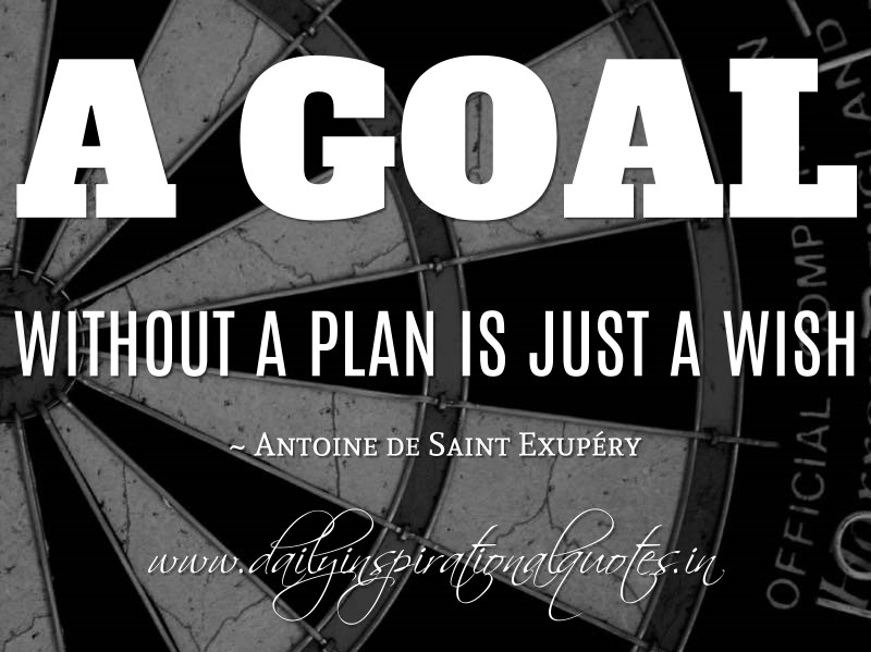 A goal without a plan is just a wish. ~ Antoine de Saint Exupéry