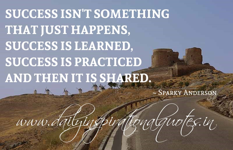 Success isn't something that just happens, success is learned, success is practiced and then it is shared. ~ Sparky Anderson