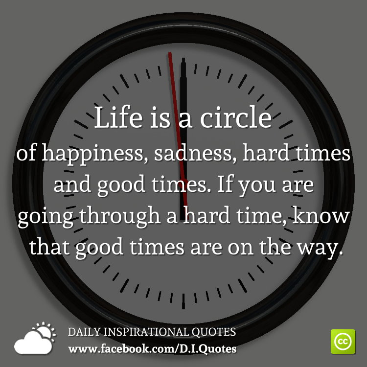 Life is a circle of happiness, sadness, hard times and good times. If you are going through a hard time, know that good times are on the way.