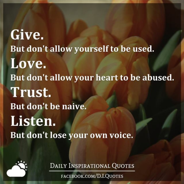 Give. But don't allow yourself to be used. Love. But don't allow your heart to be abused. Trust. But don't be naive. Listen. But don't lose your own voice.