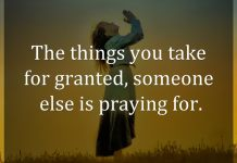 The things you take for granted, someone else is praying for.
