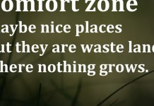 Comfort zone maybe nice places but they are waste lands where nothing grows.