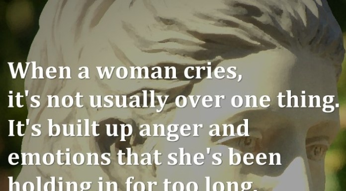 When a woman cries, it's not usually over one thing. It's built up anger and emotions that she's been holding in for too long.