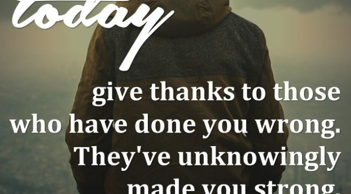 Today, give thanks to those who have done you wrong. They've unknowingly made you strong.